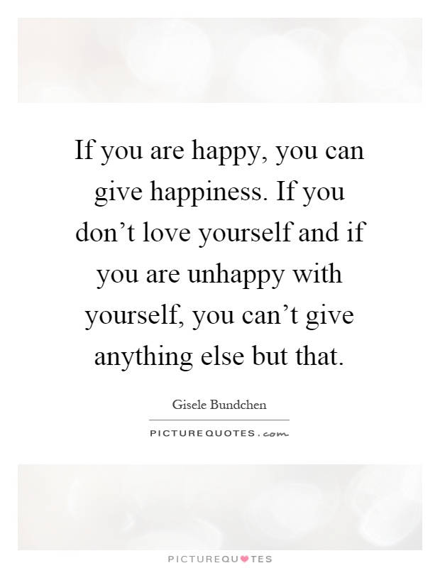 If You Are Happy, You Can Give Happiness. If You Donu0027t Love Yourself And If  You Are Unhappy With Yourself, You Canu0027t Give Anything Else But That
