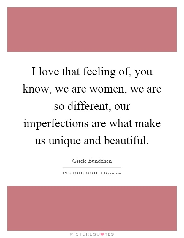 I love that feeling of, you know, we are women, we are so different, our imperfections are what make us unique and beautiful Picture Quote #1