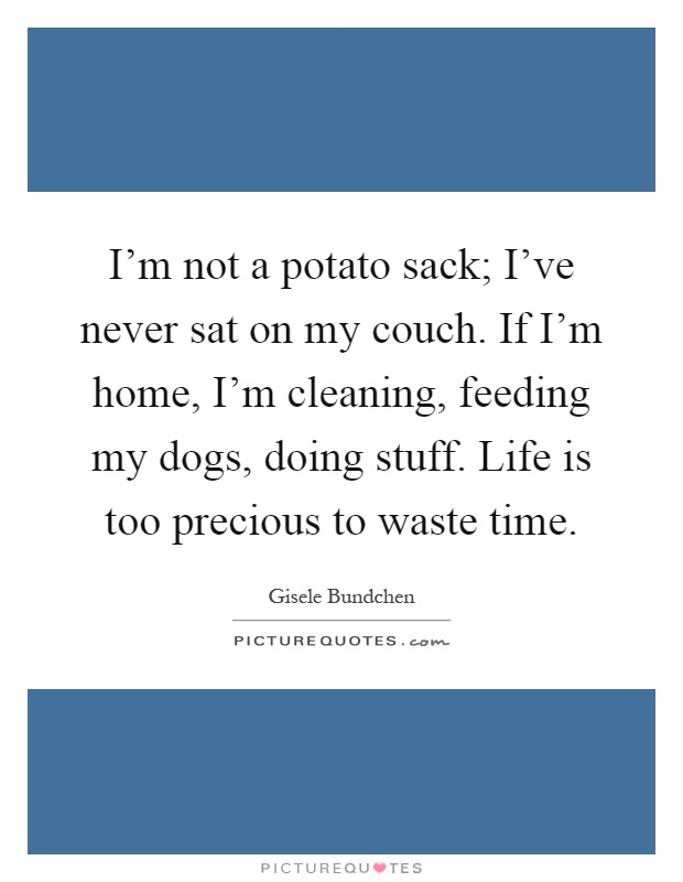 I'm not a potato sack; I've never sat on my couch. If I'm home, I'm cleaning, feeding my dogs, doing stuff. Life is too precious to waste time Picture Quote #1