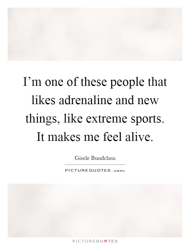 I'm one of these people that likes adrenaline and new things, like extreme sports. It makes me feel alive Picture Quote #1