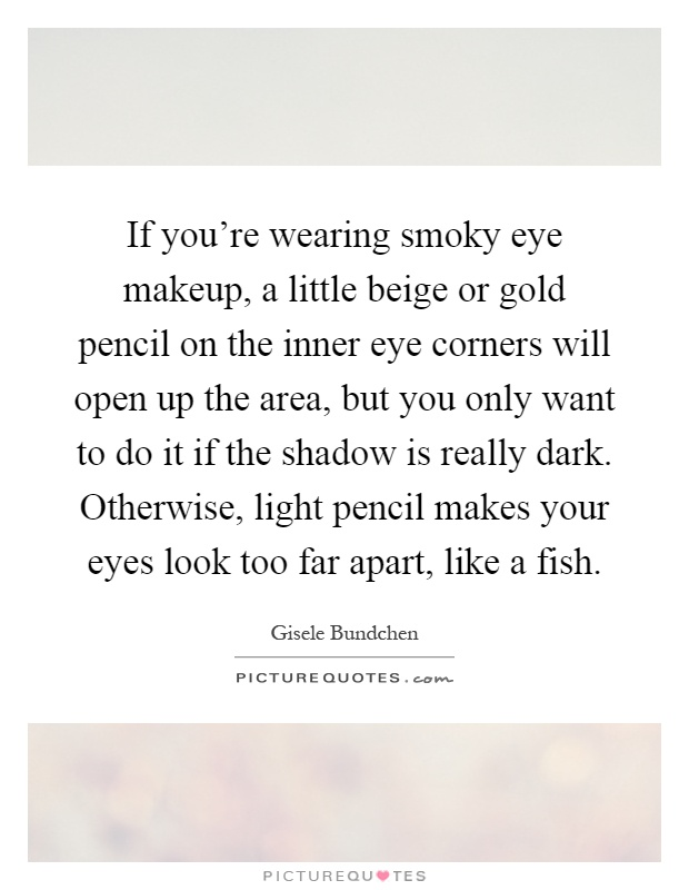 If you're wearing smoky eye makeup, a little beige or gold pencil on the inner eye corners will open up the area, but you only want to do it if the shadow is really dark. Otherwise, light pencil makes your eyes look too far apart, like a fish Picture Quote #1