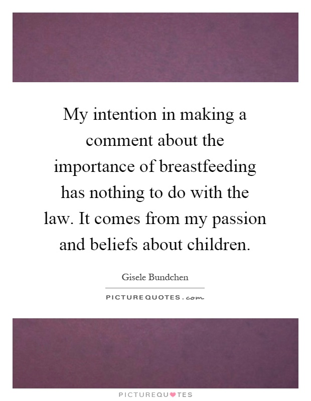My intention in making a comment about the importance of breastfeeding has nothing to do with the law. It comes from my passion and beliefs about children Picture Quote #1