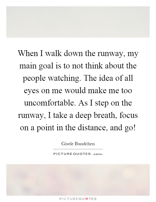 When I walk down the runway, my main goal is to not think about the people watching. The idea of all eyes on me would make me too uncomfortable. As I step on the runway, I take a deep breath, focus on a point in the distance, and go! Picture Quote #1