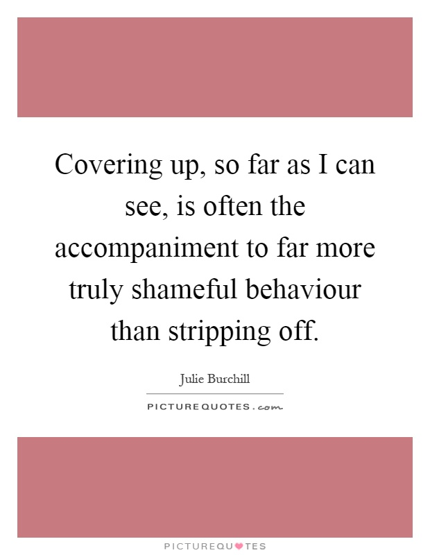 Covering up, so far as I can see, is often the accompaniment to far more truly shameful behaviour than stripping off Picture Quote #1