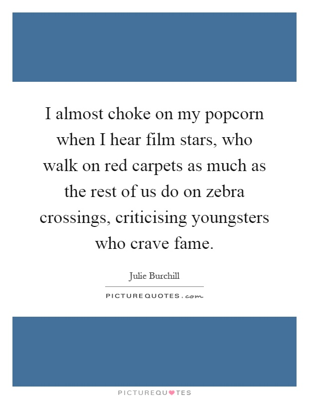 I almost choke on my popcorn when I hear film stars, who walk on red carpets as much as the rest of us do on zebra crossings, criticising youngsters who crave fame Picture Quote #1