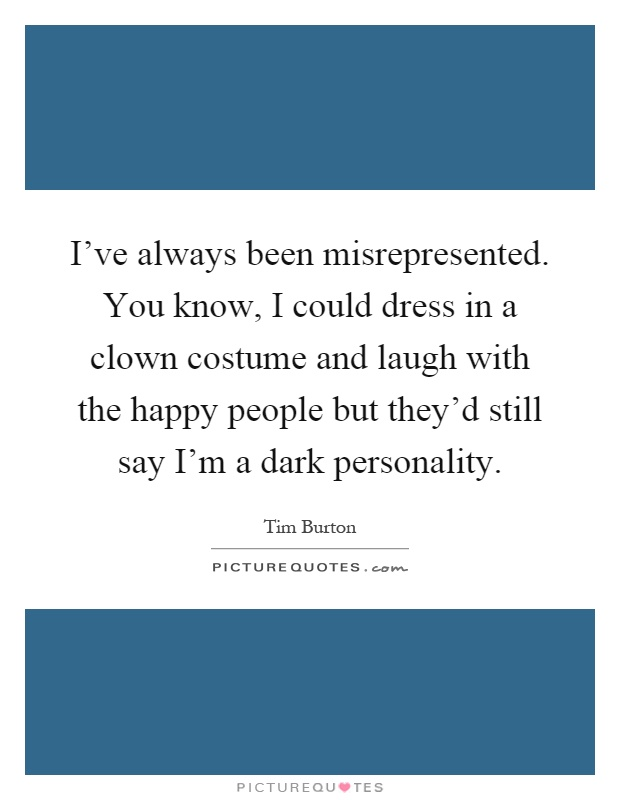 I've always been misrepresented. You know, I could dress in a clown costume and laugh with the happy people but they'd still say I'm a dark personality Picture Quote #1
