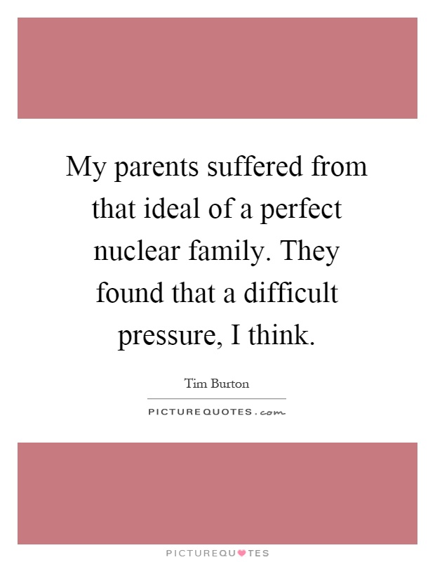 My parents suffered from that ideal of a perfect nuclear family. They found that a difficult pressure, I think Picture Quote #1