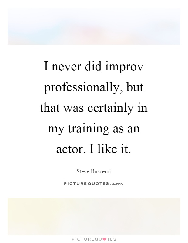 I never did improv professionally, but that was certainly in my training as an actor. I like it Picture Quote #1
