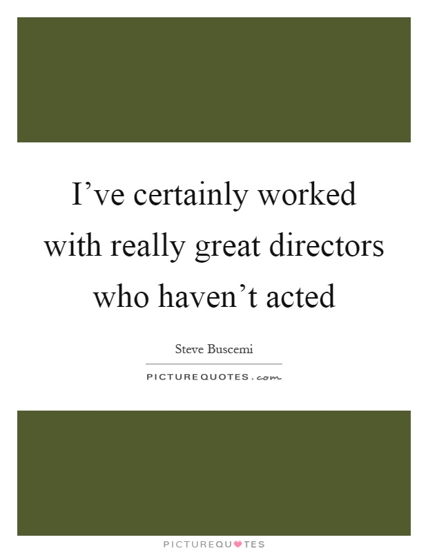 I've certainly worked with really great directors who haven't acted Picture Quote #1