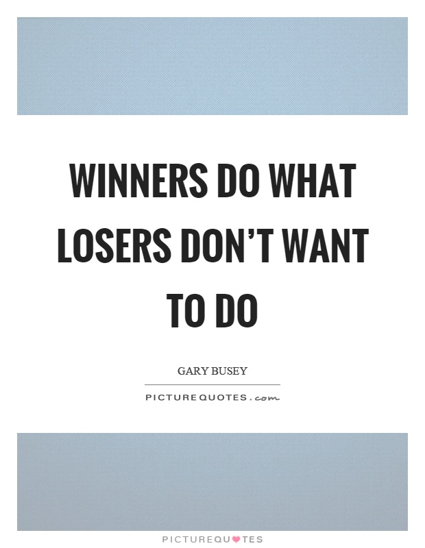 Winners do what losers don't want to do Picture Quote #1