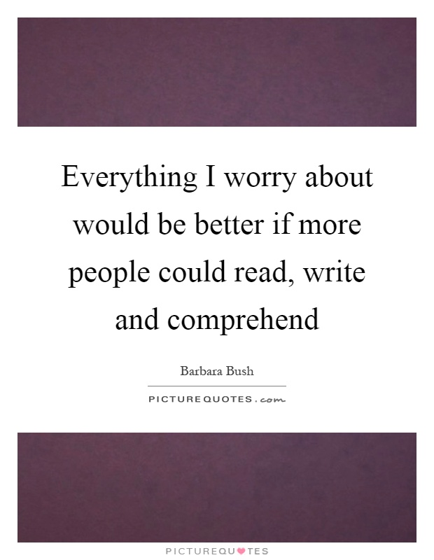 Everything I worry about would be better if more people could read, write and comprehend Picture Quote #1