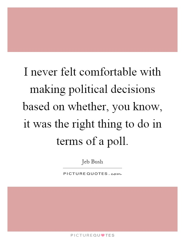 I never felt comfortable with making political decisions based on whether, you know, it was the right thing to do in terms of a poll Picture Quote #1
