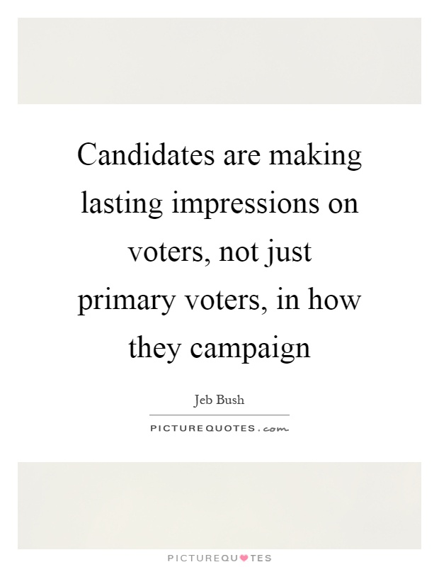 Candidates are making lasting impressions on voters, not just primary voters, in how they campaign Picture Quote #1