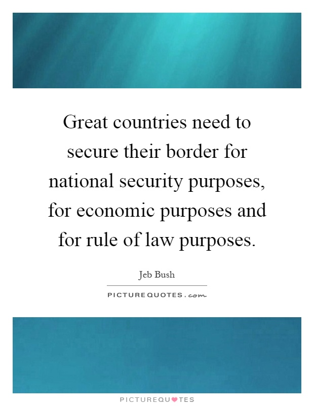 Great countries need to secure their border for national security purposes, for economic purposes and for rule of law purposes Picture Quote #1