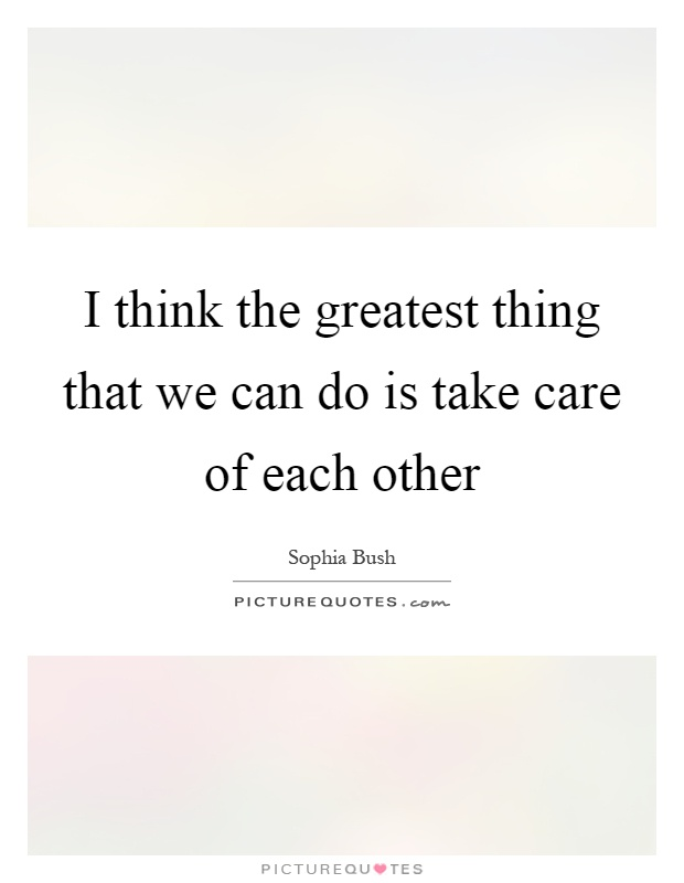 I think the greatest thing that we can do is take care of each other Picture Quote #1