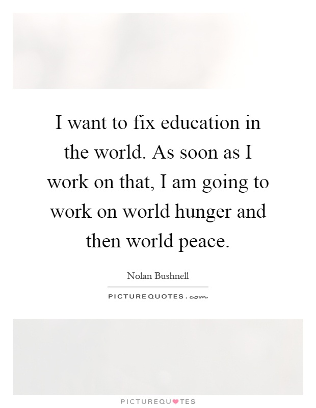 I want to fix education in the world. As soon as I work on that, I am going to work on world hunger and then world peace Picture Quote #1