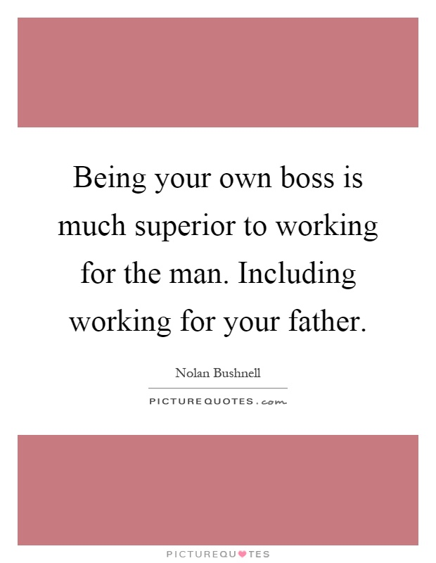 Being your own boss is much superior to working for the man. Including working for your father Picture Quote #1