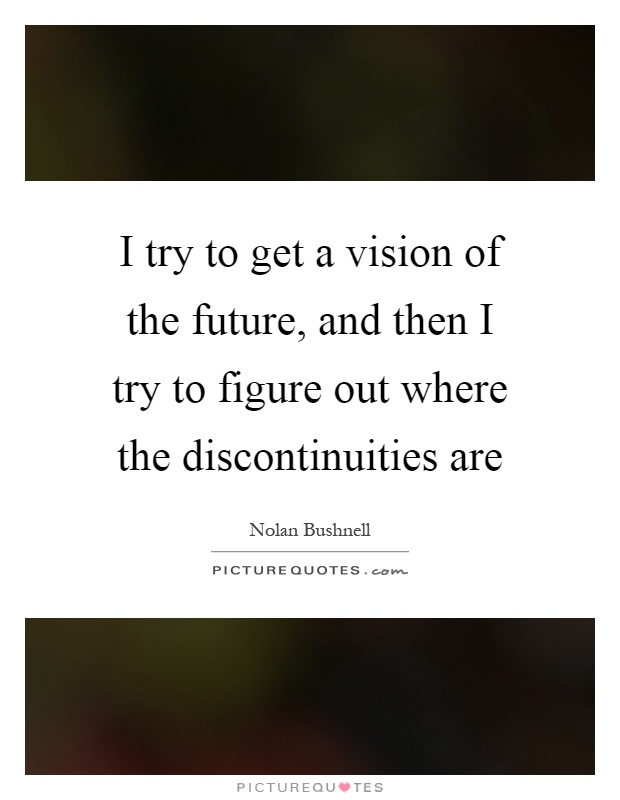 I try to get a vision of the future, and then I try to figure out where the discontinuities are Picture Quote #1