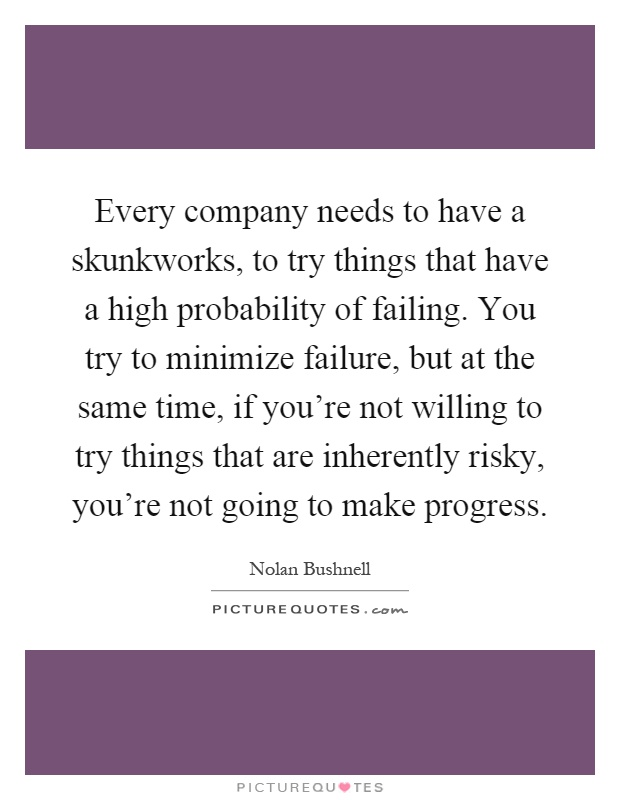 Every company needs to have a skunkworks, to try things that have a high probability of failing. You try to minimize failure, but at the same time, if you're not willing to try things that are inherently risky, you're not going to make progress Picture Quote #1