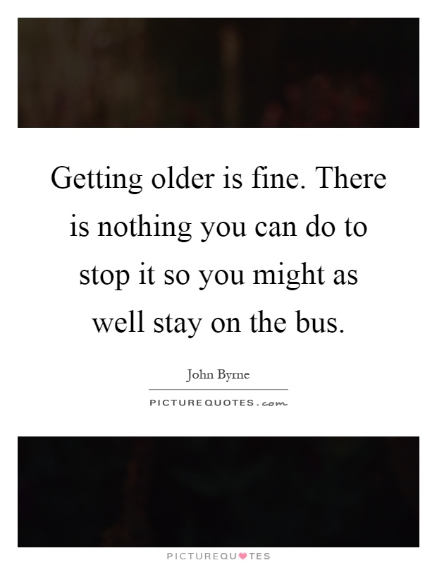 Getting older is fine. There is nothing you can do to stop it so you might as well stay on the bus Picture Quote #1