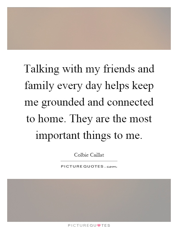 Talking with my friends and family every day helps keep me grounded and connected to home. They are the most important things to me Picture Quote #1