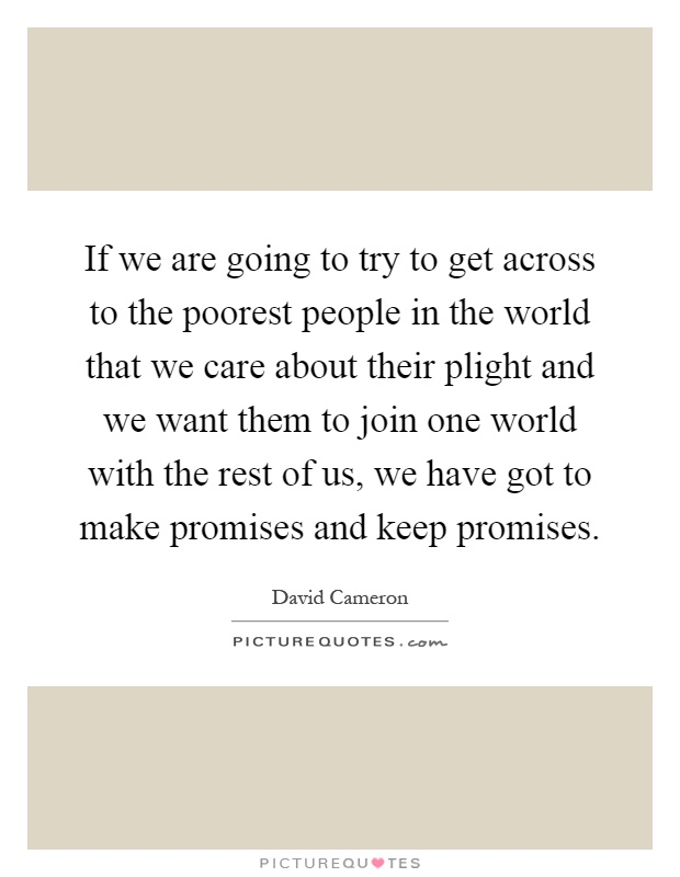 If we are going to try to get across to the poorest people in the world that we care about their plight and we want them to join one world with the rest of us, we have got to make promises and keep promises Picture Quote #1