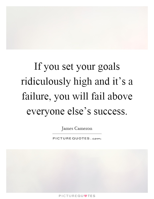 If you set your goals ridiculously high and it's a failure, you will fail above everyone else's success Picture Quote #1