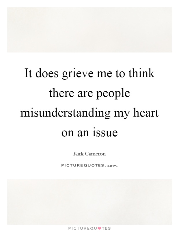 It does grieve me to think there are people misunderstanding my heart on an issue Picture Quote #1