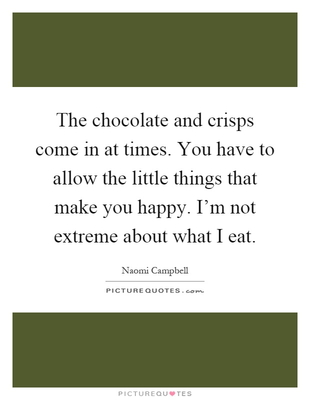 The chocolate and crisps come in at times. You have to allow the little things that make you happy. I'm not extreme about what I eat Picture Quote #1