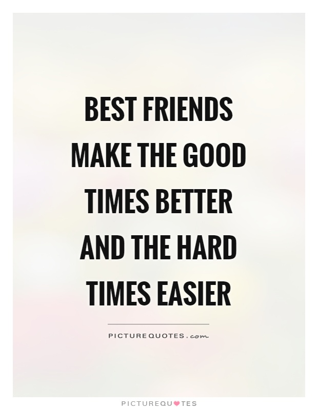 Friendship Quotes About Hard Times Best Friends Make The Good Better And