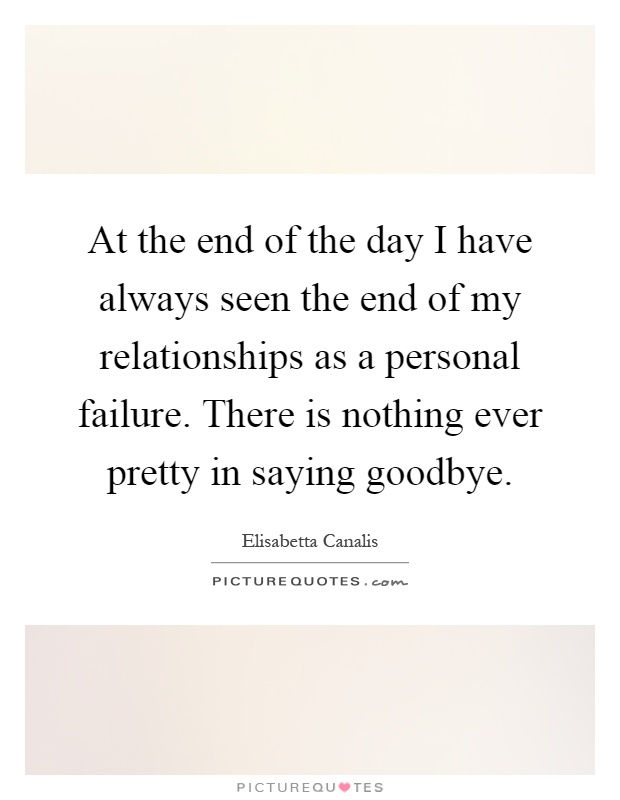 At the end of the day I have always seen the end of my relationships as a personal failure. There is nothing ever pretty in saying goodbye Picture Quote #1