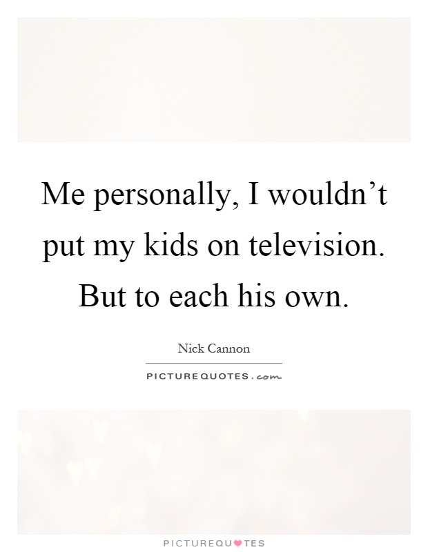 Me personally, I wouldn't put my kids on television. But to each his own Picture Quote #1