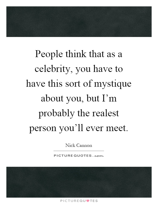 People think that as a celebrity, you have to have this sort of mystique about you, but I'm probably the realest person you'll ever meet Picture Quote #1