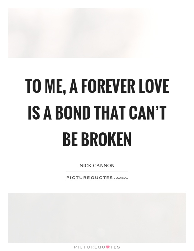 To me, a forever love is a bond that can't be broken Picture Quote #1