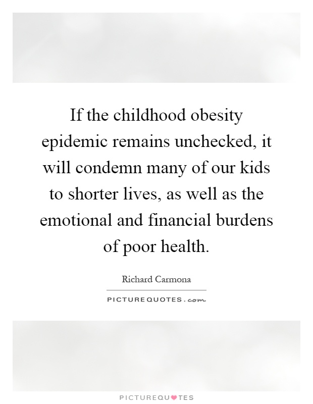 If the childhood obesity epidemic remains unchecked, it will condemn many of our kids to shorter lives, as well as the emotional and financial burdens of poor health Picture Quote #1