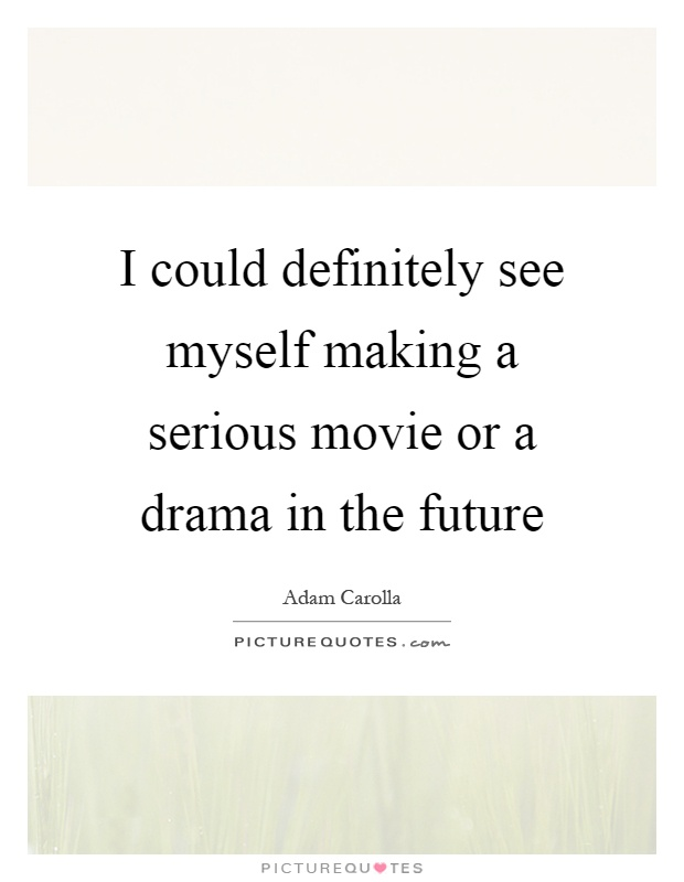 I could definitely see myself making a serious movie or a drama in the future Picture Quote #1