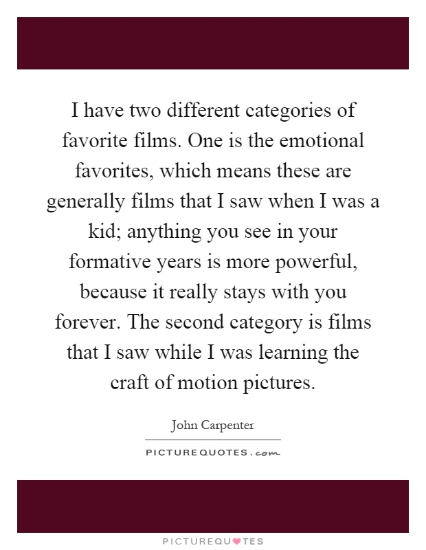 I have two different categories of favorite films. One is the emotional favorites, which means these are generally films that I saw when I was a kid; anything you see in your formative years is more powerful, because it really stays with you forever. The second category is films that I saw while I was learning the craft of motion pictures Picture Quote #1