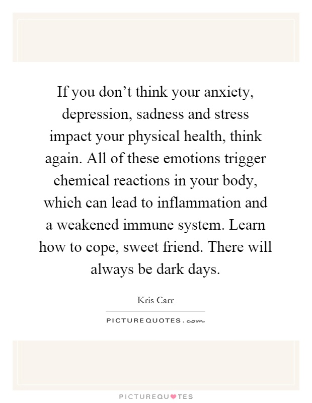 If you don't think your anxiety, depression, sadness and stress impact your physical health, think again. All of these emotions trigger chemical reactions in your body, which can lead to inflammation and a weakened immune system. Learn how to cope, sweet friend. There will always be dark days Picture Quote #1