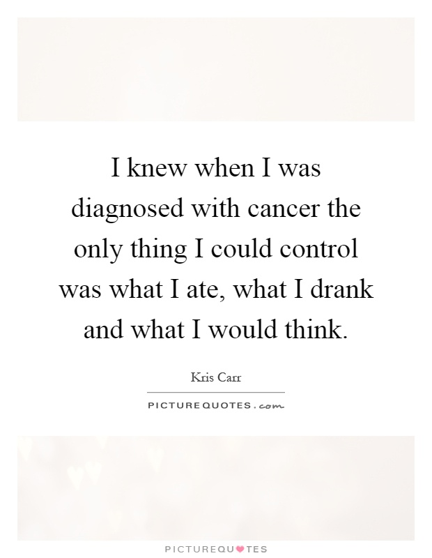 I knew when I was diagnosed with cancer the only thing I could control was what I ate, what I drank and what I would think Picture Quote #1