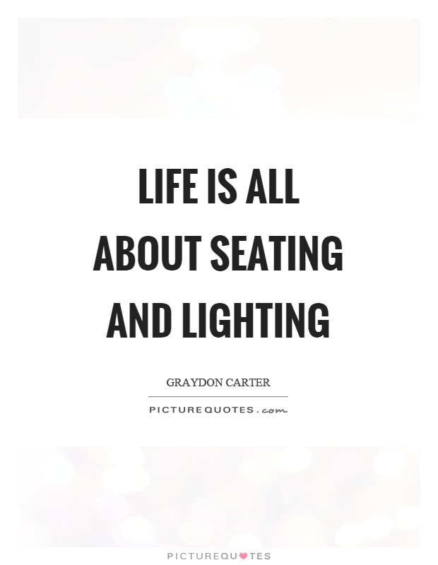 Life is all about seating and lighting  sc 1 st  PictureQuotes.com & Life is all about seating and lighting | Picture Quotes azcodes.com