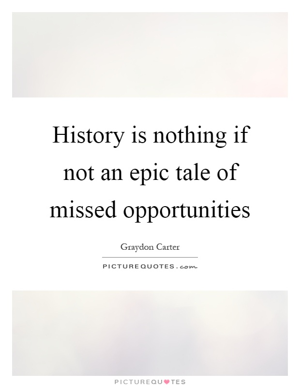 History is nothing if not an epic tale of missed opportunities Picture Quote #1