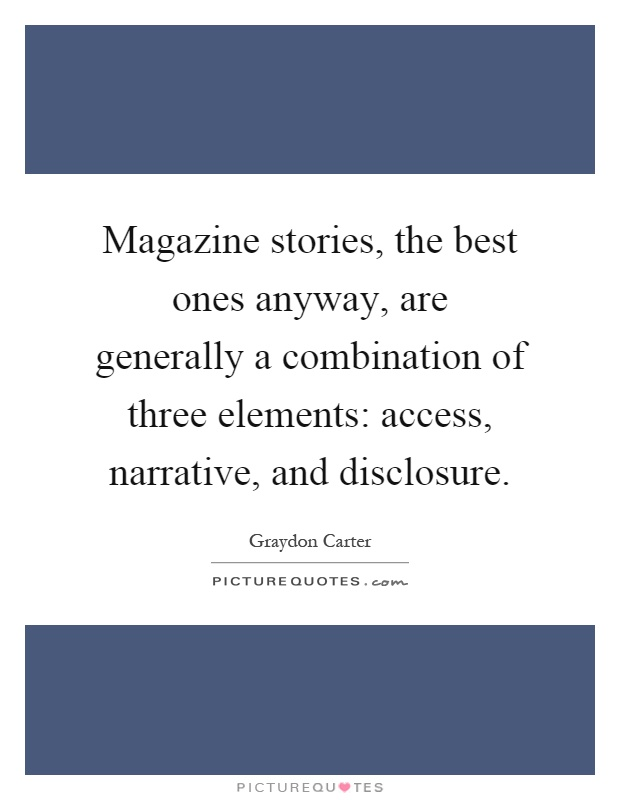 Magazine stories, the best ones anyway, are generally a combination of three elements: access, narrative, and disclosure Picture Quote #1
