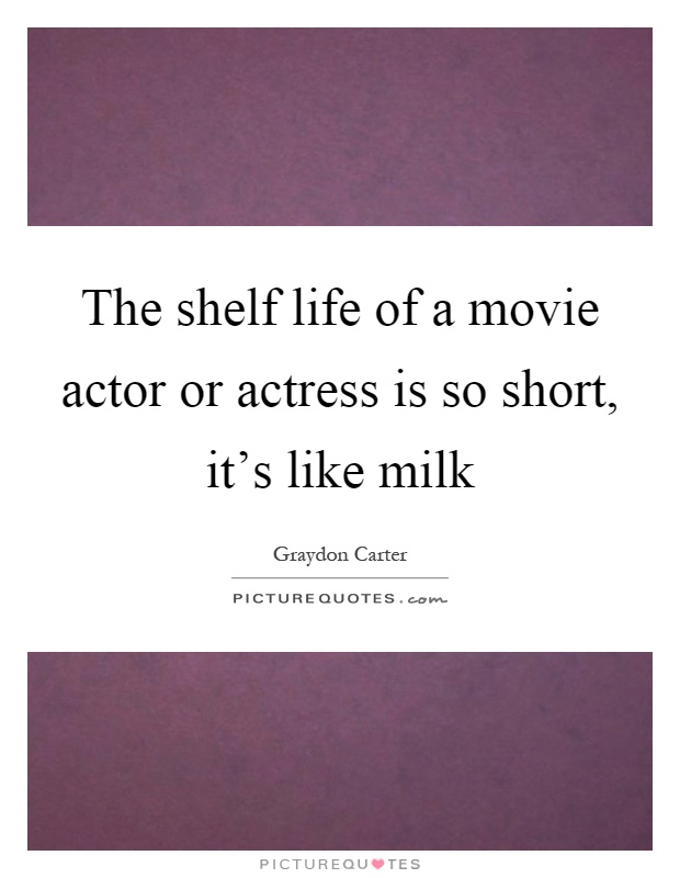 The shelf life of a movie actor or actress is so short, it's like milk Picture Quote #1