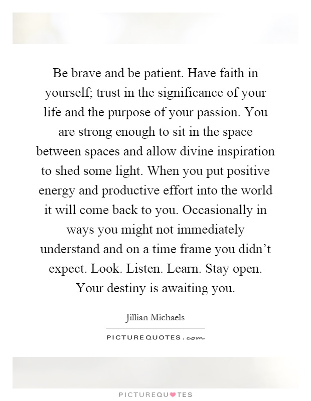 Be brave and be patient. Have faith in yourself; trust in the significance of your life and the purpose of your passion. You are strong enough to sit in the space between spaces and allow divine inspiration to shed some light. When you put positive energy and productive effort into the world it will come back to you. Occasionally in ways you might not immediately understand and on a time frame you didn't expect. Look. Listen. Learn. Stay open. Your destiny is awaiting you Picture Quote #1