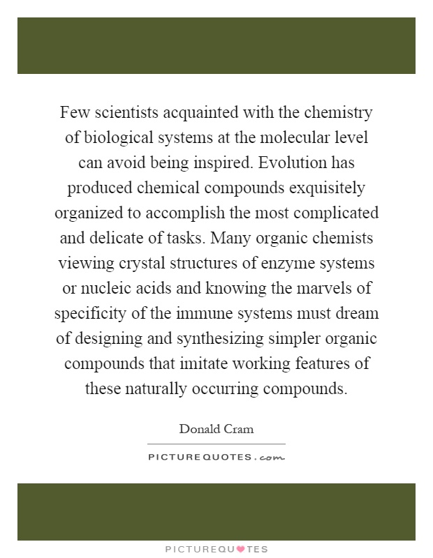 Few scientists acquainted with the chemistry of biological systems at the molecular level can avoid being inspired. Evolution has produced chemical compounds exquisitely organized to accomplish the most complicated and delicate of tasks. Many organic chemists viewing crystal structures of enzyme systems or nucleic acids and knowing the marvels of specificity of the immune systems must dream of designing and synthesizing simpler organic compounds that imitate working features of these naturally occurring compounds Picture Quote #1