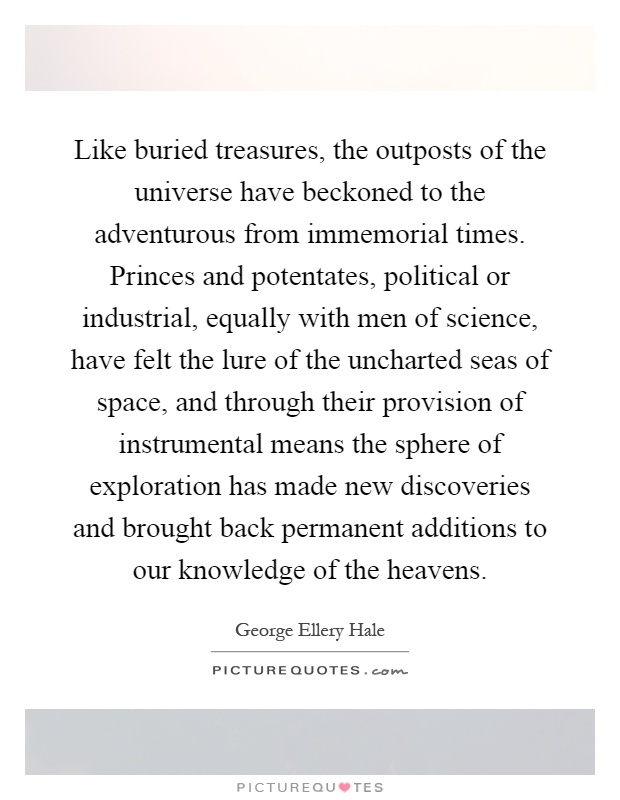 Like buried treasures, the outposts of the universe have beckoned to the adventurous from immemorial times. Princes and potentates, political or industrial, equally with men of science, have felt the lure of the uncharted seas of space, and through their provision of instrumental means the sphere of exploration has made new discoveries and brought back permanent additions to our knowledge of the heavens Picture Quote #1