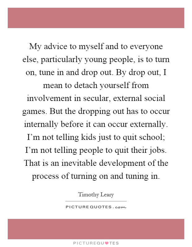 My advice to myself and to everyone else, particularly young people, is to turn on, tune in and drop out. By drop out, I mean to detach yourself from involvement in secular, external social games. But the dropping out has to occur internally before it can occur externally. I'm not telling kids just to quit school; I'm not telling people to quit their jobs. That is an inevitable development of the process of turning on and tuning in Picture Quote #1