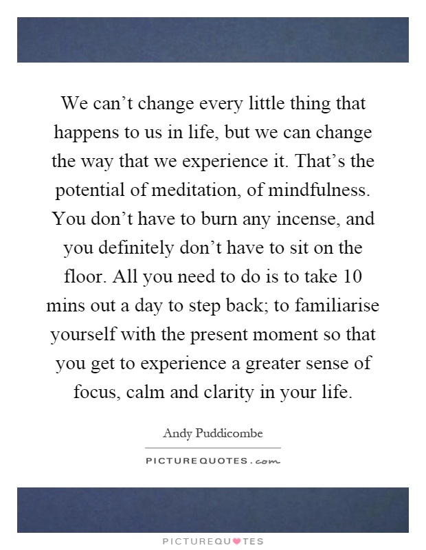 We can't change every little thing that happens to us in life, but we can change the way that we experience it. That's the potential of meditation, of mindfulness. You don't have to burn any incense, and you definitely don't have to sit on the floor. All you need to do is to take 10 mins out a day to step back; to familiarise yourself with the present moment so that you get to experience a greater sense of focus, calm and clarity in your life Picture Quote #1