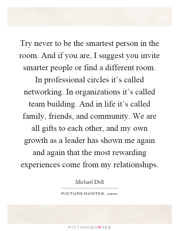 Try never to be the smartest person in the room. And if you are, I suggest you invite smarter people or find a different room. In professional circles it's called networking. In organizations it's called team building. And in life it's called family, friends, and community. We are all gifts to each other, and my own growth as a leader has shown me again and again that the most rewarding experiences come from my relationships Picture Quote #1