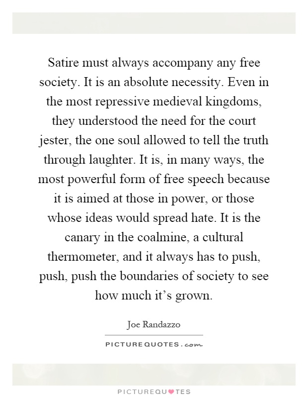 Satire must always accompany any free society. It is an absolute necessity. Even in the most repressive medieval kingdoms, they understood the need for the court jester, the one soul allowed to tell the truth through laughter. It is, in many ways, the most powerful form of free speech because it is aimed at those in power, or those whose ideas would spread hate. It is the canary in the coalmine, a cultural thermometer, and it always has to push, push, push the boundaries of society to see how much it's grown Picture Quote #1